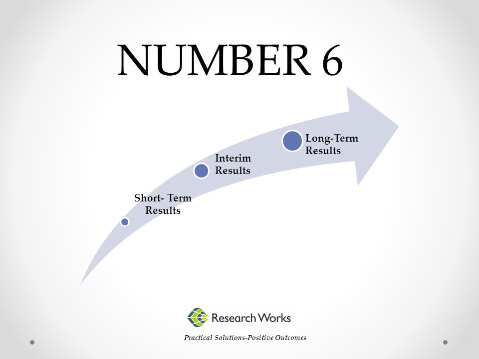 NUMBER 6 Practical Solutions-Positive Outcomes Short- Term Results Interim Results Long-Term Results