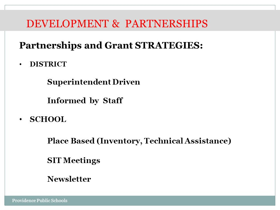 Partnerships and Grant STRATEGIES: DISTRICT Superintendent Driven Informed by Staff SCHOOL Place Based (Inventory, Technical Assistance) SIT Meetings Newsletter DEVELOPMENT & PARTNERSHIPS Providence Public Schools