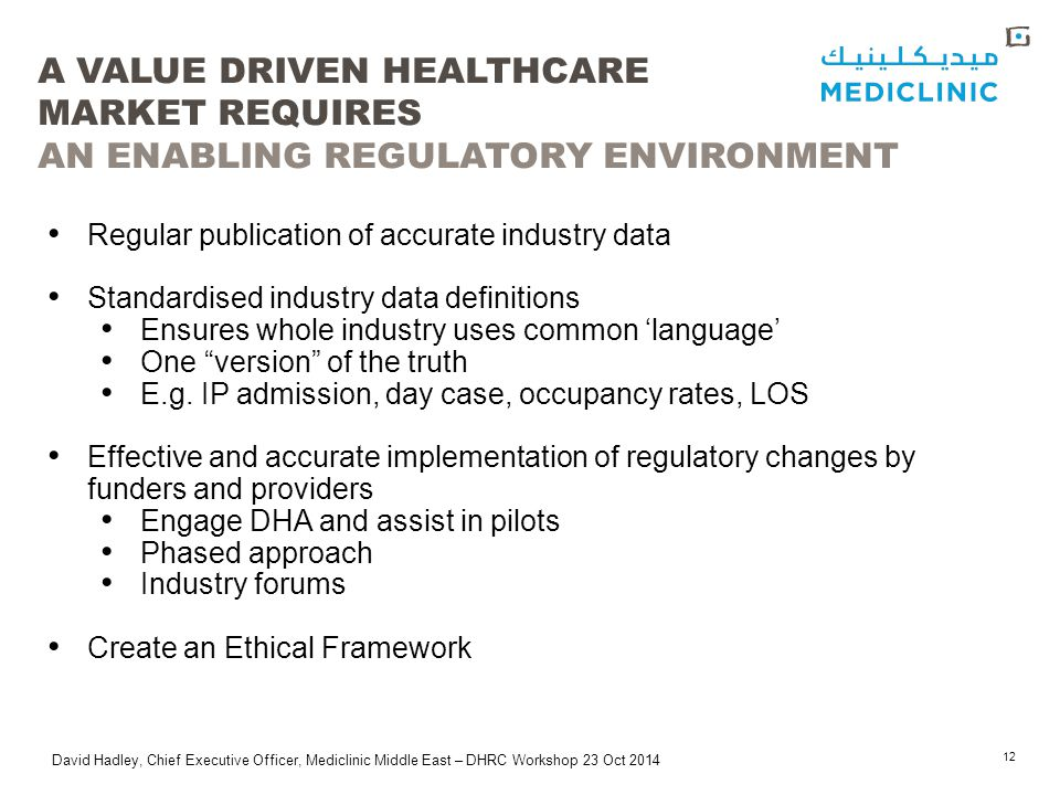 David Hadley, Chief Executive Officer, Mediclinic Middle East – DHRC Workshop 23 Oct 2014 A VALUE DRIVEN HEALTHCARE MARKET REQUIRES AN ENABLING REGULATORY ENVIRONMENT 12 Regular publication of accurate industry data Standardised industry data definitions Ensures whole industry uses common 'language' One version of the truth E.g.