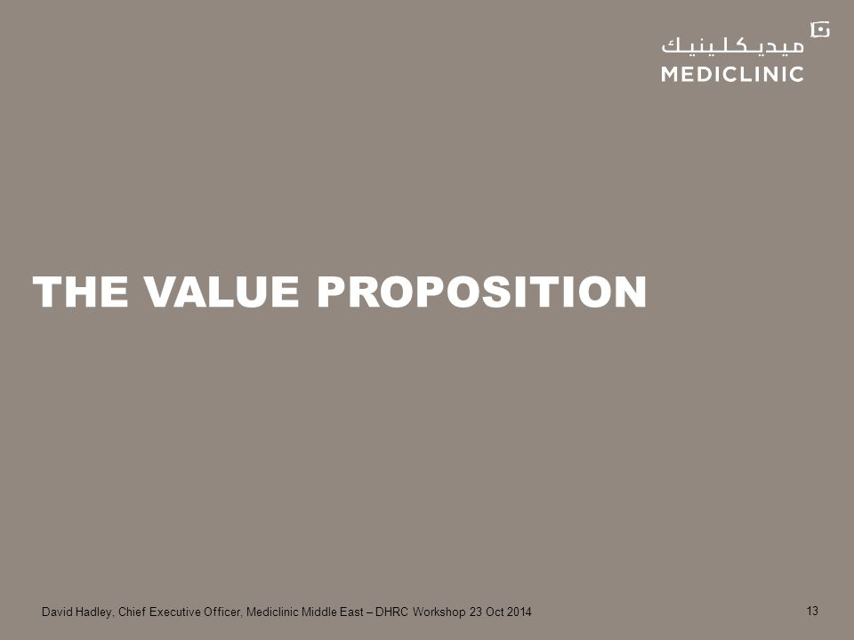 David Hadley, Chief Executive Officer, Mediclinic Middle East – DHRC Workshop 23 Oct 2014 THE VALUE PROPOSITION 13
