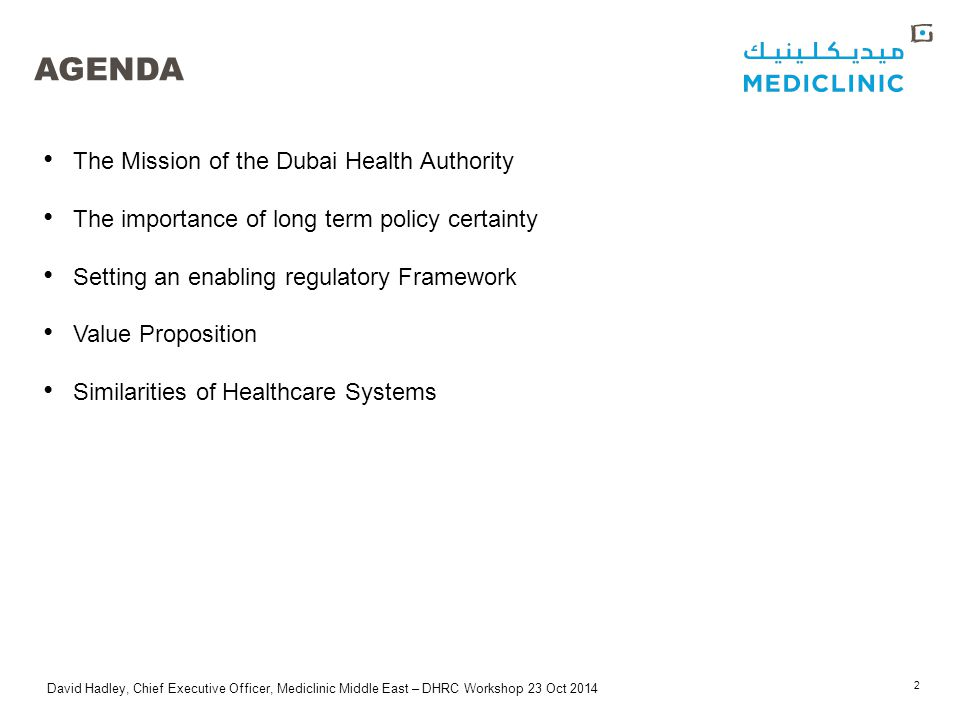 David Hadley, Chief Executive Officer, Mediclinic Middle East – DHRC Workshop 23 Oct 2014 AGENDA The Mission of the Dubai Health Authority The importance of long term policy certainty Setting an enabling regulatory Framework Value Proposition Similarities of Healthcare Systems 2