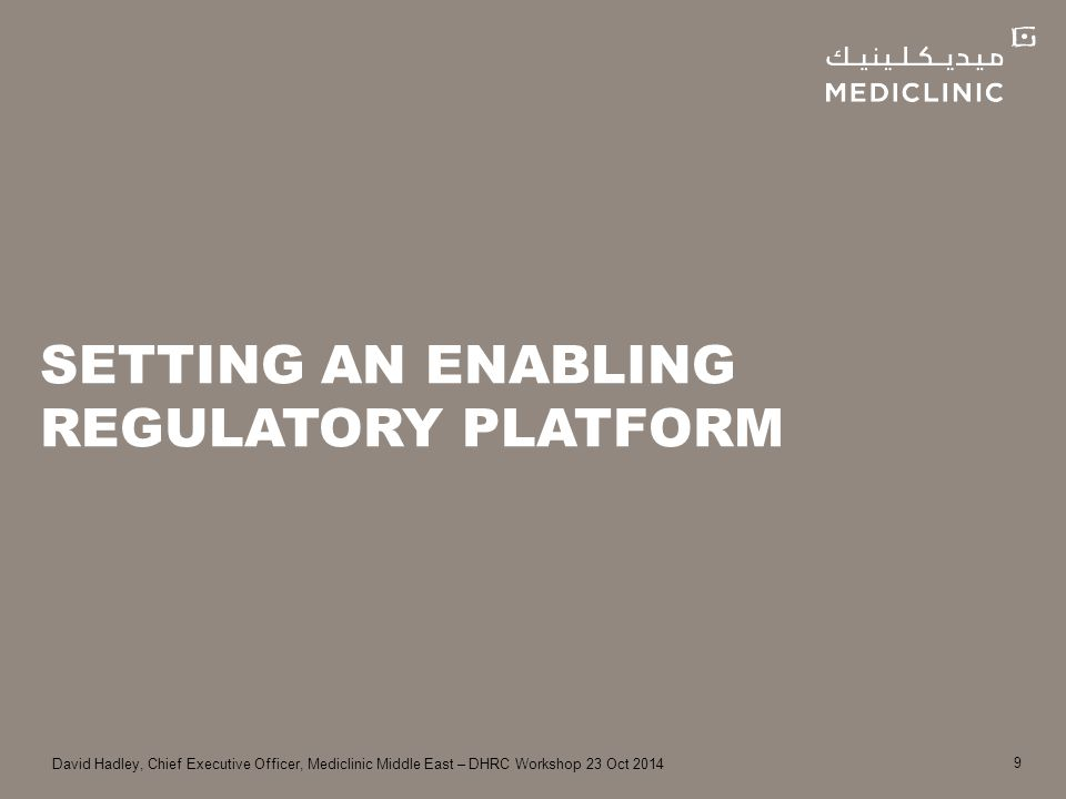 David Hadley, Chief Executive Officer, Mediclinic Middle East – DHRC Workshop 23 Oct 2014 SETTING AN ENABLING REGULATORY PLATFORM 9