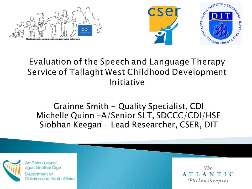  Early SL Intervention Provision: ◦ Strong potential for Early Year's services and schools to identify, and intervene, in the case of children with speech and language needs and to support their families through the therapy process; ◦ At least 18% of children transitioned from the service with normal speech and language post-intervention.