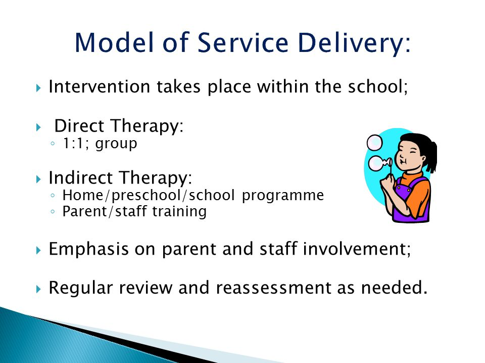  Intervention takes place within the school;  Direct Therapy: ◦ 1:1; group  Indirect Therapy: ◦ Home/preschool/school programme ◦ Parent/staff training  Emphasis on parent and staff involvement;  Regular review and reassessment as needed.