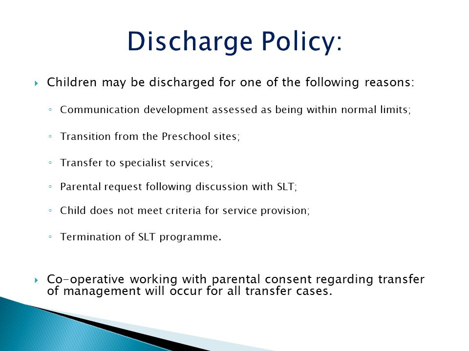  Children may be discharged for one of the following reasons: ◦ Communication development assessed as being within normal limits; ◦ Transition from the Preschool sites; ◦ Transfer to specialist services; ◦ Parental request following discussion with SLT; ◦ Child does not meet criteria for service provision; ◦ Termination of SLT programme.