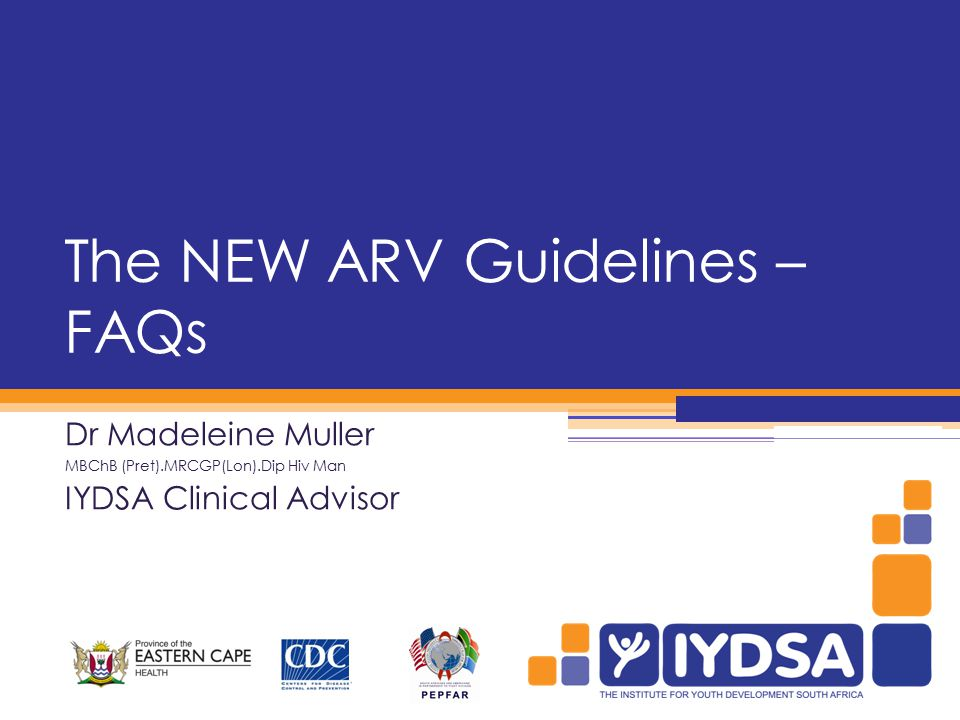 The NEW ARV Guidelines – FAQs Dr Madeleine Muller MBChB (Pret).MRCGP(Lon).Dip Hiv Man IYDSA Clinical Advisor