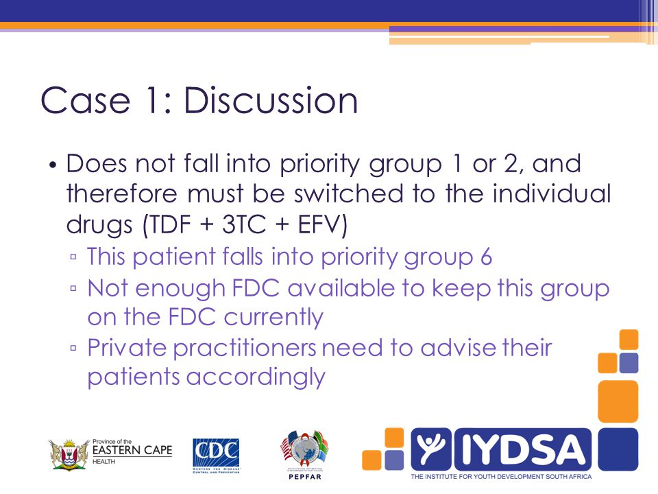 Case 1: Discussion Does not fall into priority group 1 or 2, and therefore must be switched to the individual drugs (TDF + 3TC + EFV) ▫ This patient falls into priority group 6 ▫ Not enough FDC available to keep this group on the FDC currently ▫ Private practitioners need to advise their patients accordingly