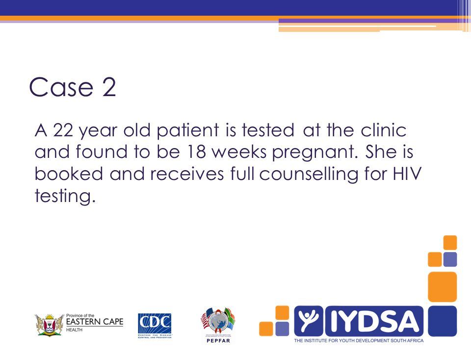 Case 2 A 22 year old patient is tested at the clinic and found to be 18 weeks pregnant.
