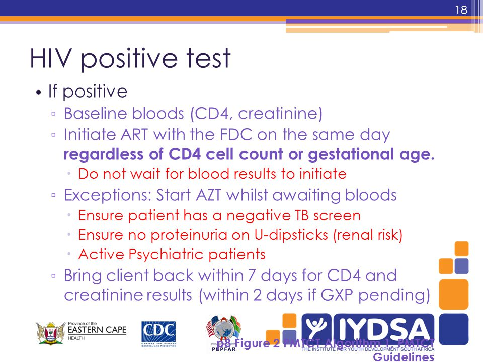 HIV positive test If positive ▫ Baseline bloods (CD4, creatinine) ▫ Initiate ART with the FDC on the same day regardless of CD4 cell count or gestational age.