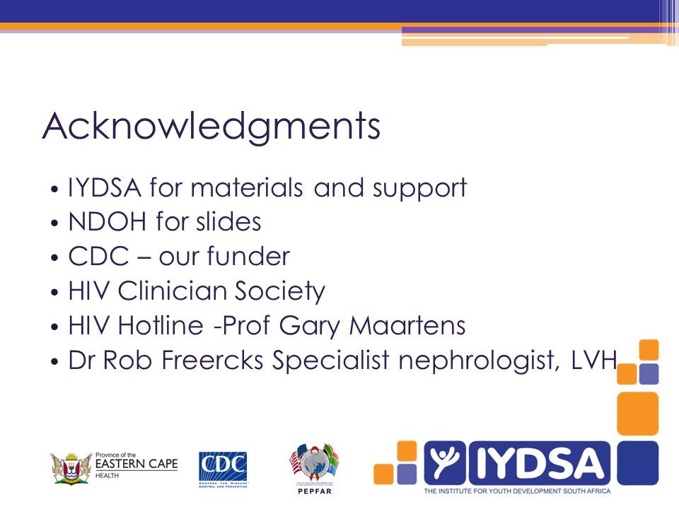 Acknowledgments IYDSA for materials and support NDOH for slides CDC – our funder HIV Clinician Society HIV Hotline -Prof Gary Maartens Dr Rob Freercks Specialist nephrologist, LVH