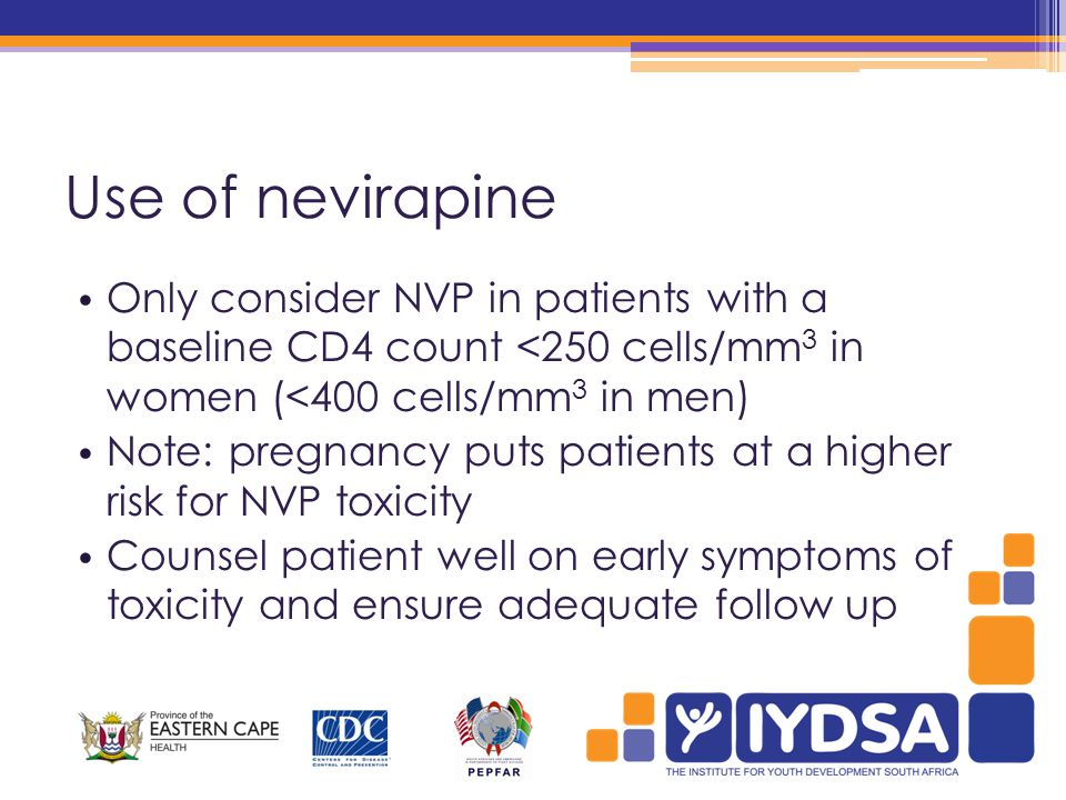Use of nevirapine Only consider NVP in patients with a baseline CD4 count <250 cells/mm 3 in women (<400 cells/mm 3 in men) Note: pregnancy puts patients at a higher risk for NVP toxicity Counsel patient well on early symptoms of toxicity and ensure adequate follow up