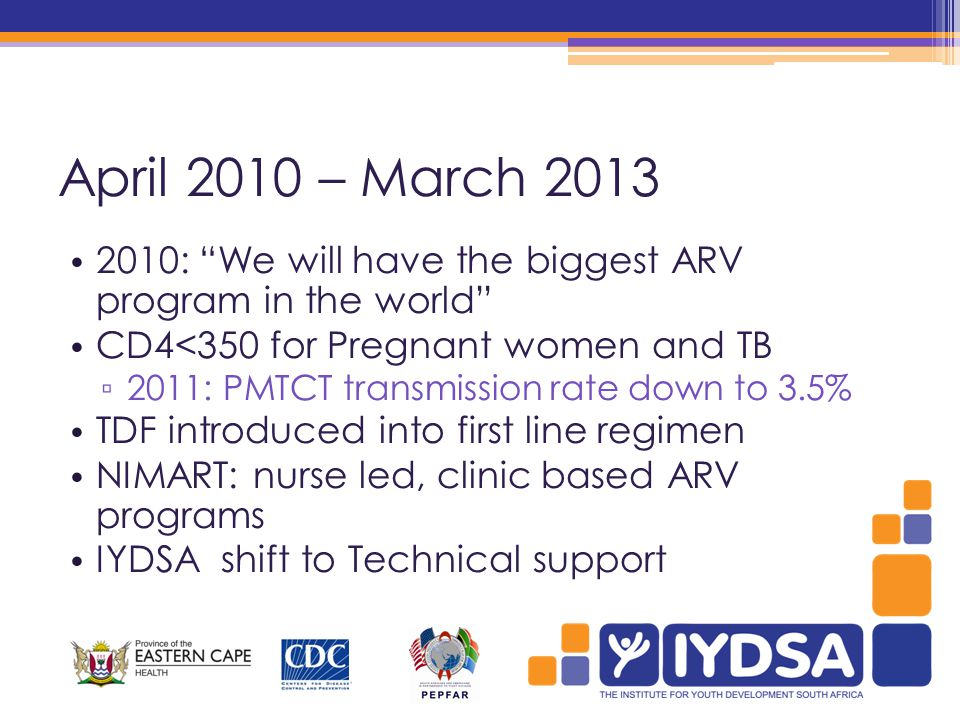 April 2010 – March 2013 2010: We will have the biggest ARV program in the world CD4<350 for Pregnant women and TB ▫ 2011: PMTCT transmission rate down to 3.5% TDF introduced into first line regimen NIMART: nurse led, clinic based ARV programs IYDSA shift to Technical support