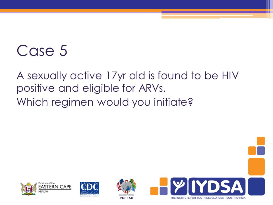 Case 5 A sexually active 17yr old is found to be HIV positive and eligible for ARVs.