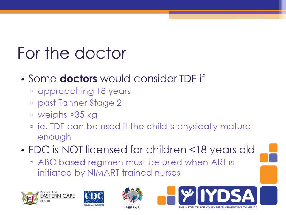 For the doctor Some doctors would consider TDF if ▫ approaching 18 years ▫ past Tanner Stage 2 ▫ weighs >35 kg ▫ ie, TDF can be used if the child is physically mature enough FDC is NOT licensed for children <18 years old ▫ ABC based regimen must be used when ART is initiated by NIMART trained nurses