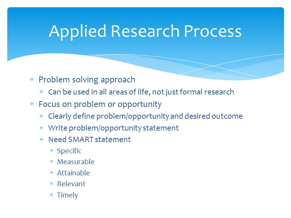 Applied Research Process  Problem solving approach  Can be used in all areas of life, not just formal research  Focus on problem or opportunity  Clearly define problem/opportunity and desired outcome  Write problem/opportunity statement  Need SMART statement  Specific  Measurable  Attainable  Relevant  Timely