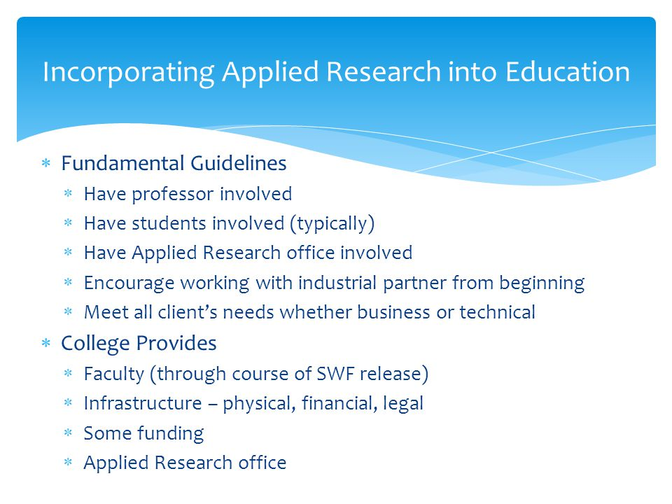 Incorporating Applied Research into Education  Fundamental Guidelines  Have professor involved  Have students involved (typically)  Have Applied Research office involved  Encourage working with industrial partner from beginning  Meet all client's needs whether business or technical  College Provides  Faculty (through course of SWF release)  Infrastructure – physical, financial, legal  Some funding  Applied Research office