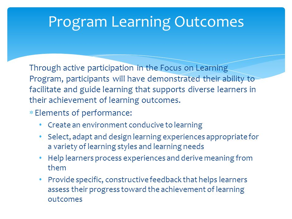 Through active participation in the Focus on Learning Program, participants will have demonstrated their ability to facilitate and guide learning that supports diverse learners in their achievement of learning outcomes.