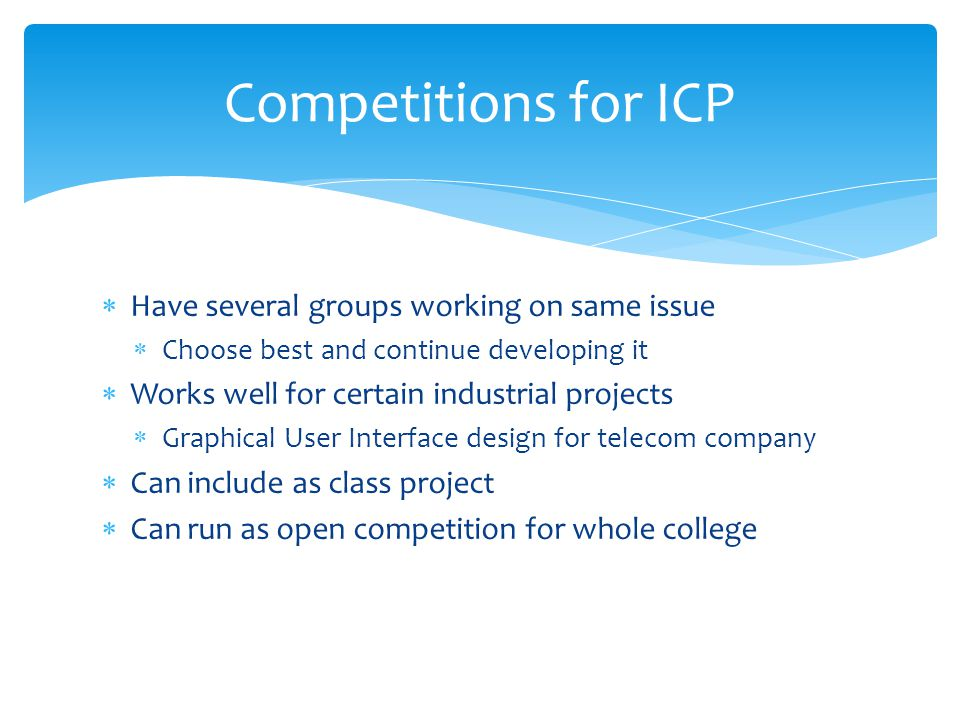 Competitions for ICP  Have several groups working on same issue  Choose best and continue developing it  Works well for certain industrial projects  Graphical User Interface design for telecom company  Can include as class project  Can run as open competition for whole college