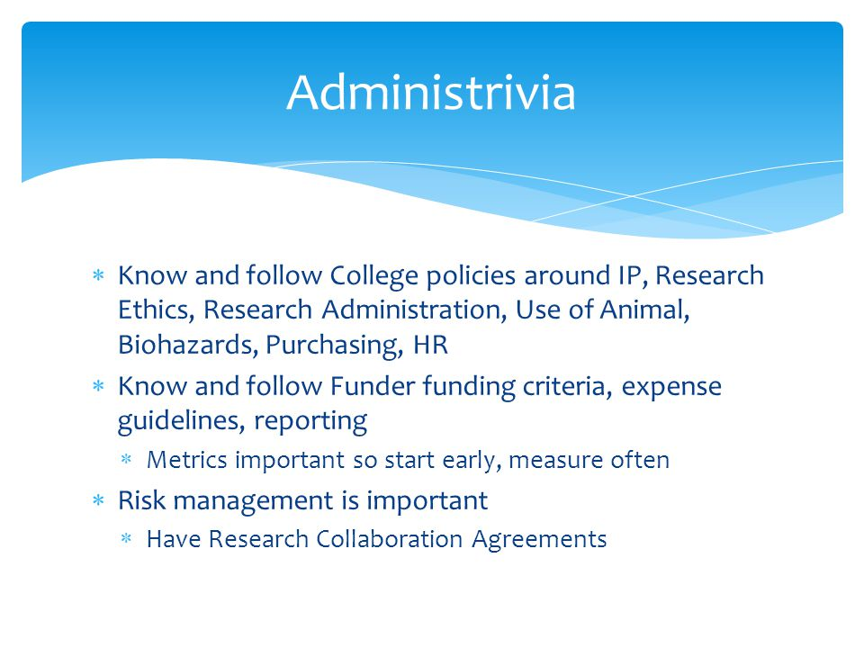  Know and follow College policies around IP, Research Ethics, Research Administration, Use of Animal, Biohazards, Purchasing, HR  Know and follow Funder funding criteria, expense guidelines, reporting  Metrics important so start early, measure often  Risk management is important  Have Research Collaboration Agreements Administrivia