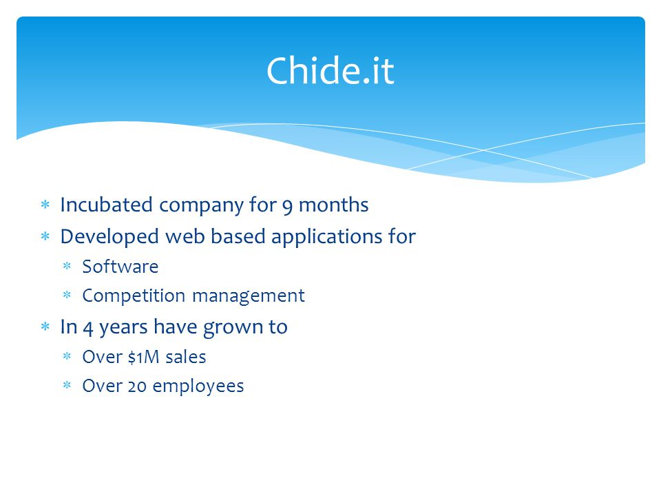 Chide.it  Incubated company for 9 months  Developed web based applications for  Software  Competition management  In 4 years have grown to  Over $1M sales  Over 20 employees
