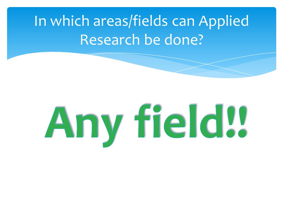 In which areas/fields can Applied Research be done?