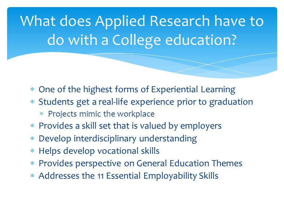  One of the highest forms of Experiential Learning  Students get a real-life experience prior to graduation  Projects mimic the workplace  Provides a skill set that is valued by employers  Develop interdisciplinary understanding  Helps develop vocational skills  Provides perspective on General Education Themes  Addresses the 11 Essential Employability Skills What does Applied Research have to do with a College education?