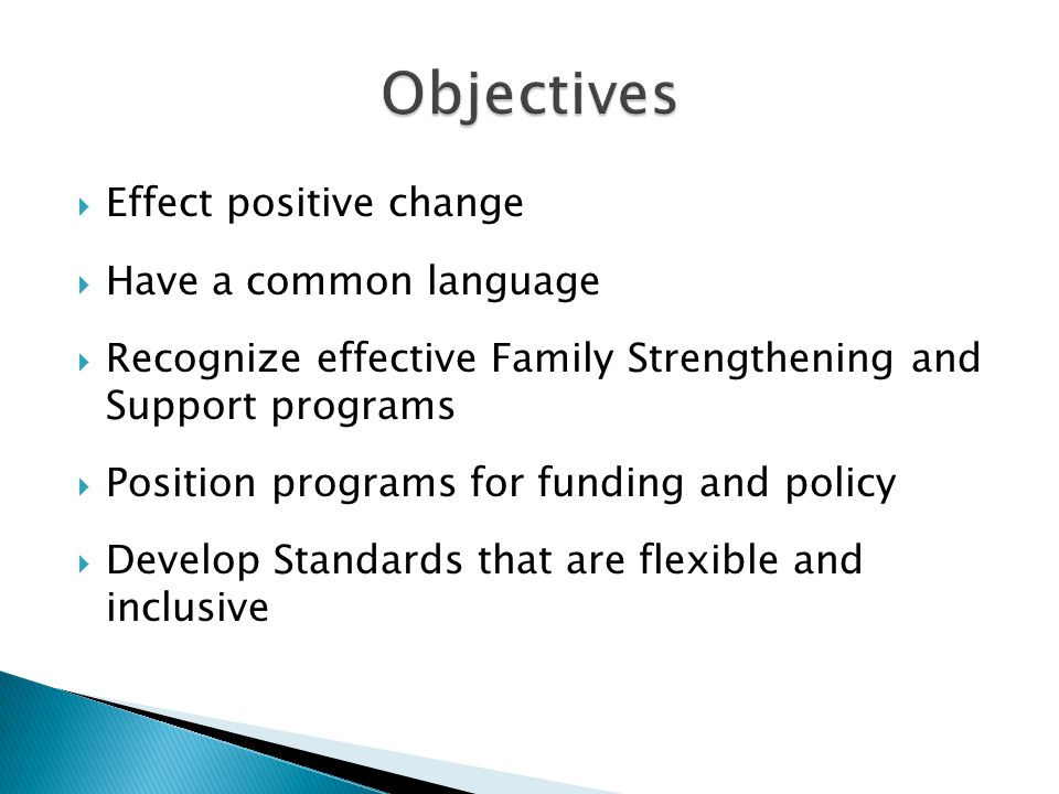  Effect positive change  Have a common language  Recognize effective Family Strengthening and Support programs  Position programs for funding and policy  Develop Standards that are flexible and inclusive