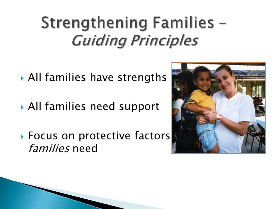  All families have strengths  All families need support  Focus on protective factors that all families need