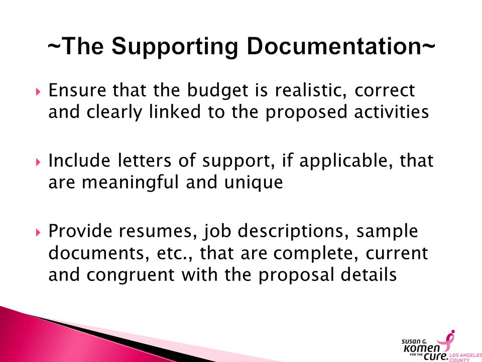  Ensure that the budget is realistic, correct and clearly linked to the proposed activities  Include letters of support, if applicable, that are meaningful and unique  Provide resumes, job descriptions, sample documents, etc., that are complete, current and congruent with the proposal details
