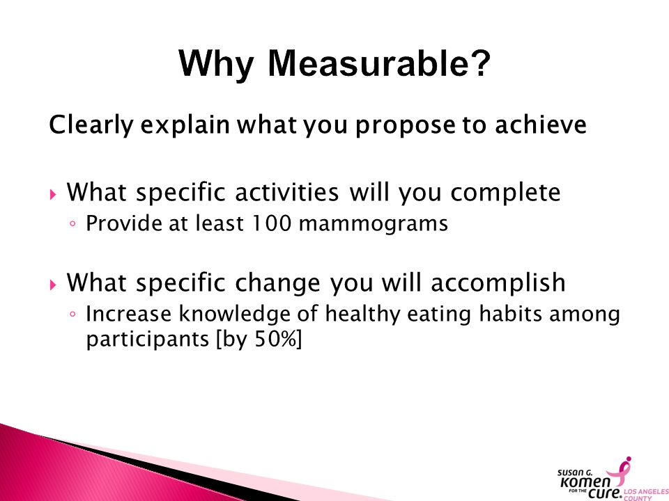 Clearly explain what you propose to achieve  What specific activities will you complete ◦ Provide at least 100 mammograms  What specific change you will accomplish ◦ Increase knowledge of healthy eating habits among participants [by 50%]
