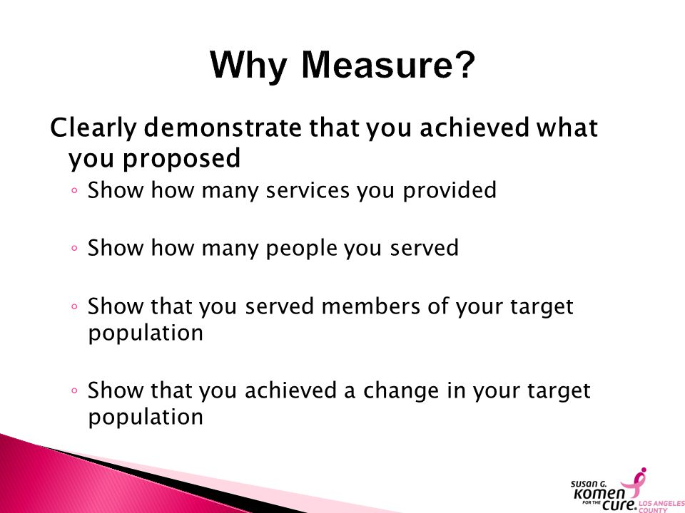 Clearly demonstrate that you achieved what you proposed ◦ Show how many services you provided ◦ Show how many people you served ◦ Show that you served members of your target population ◦ Show that you achieved a change in your target population