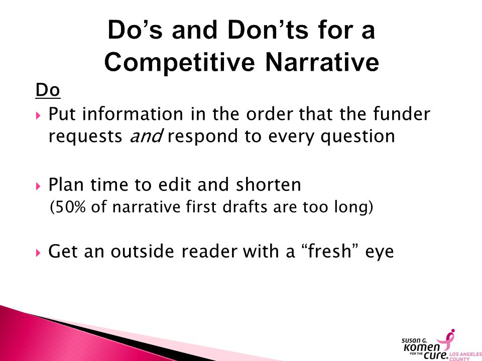 Do  Put information in the order that the funder requests and respond to every question  Plan time to edit and shorten (50% of narrative first drafts are too long)  Get an outside reader with a fresh eye
