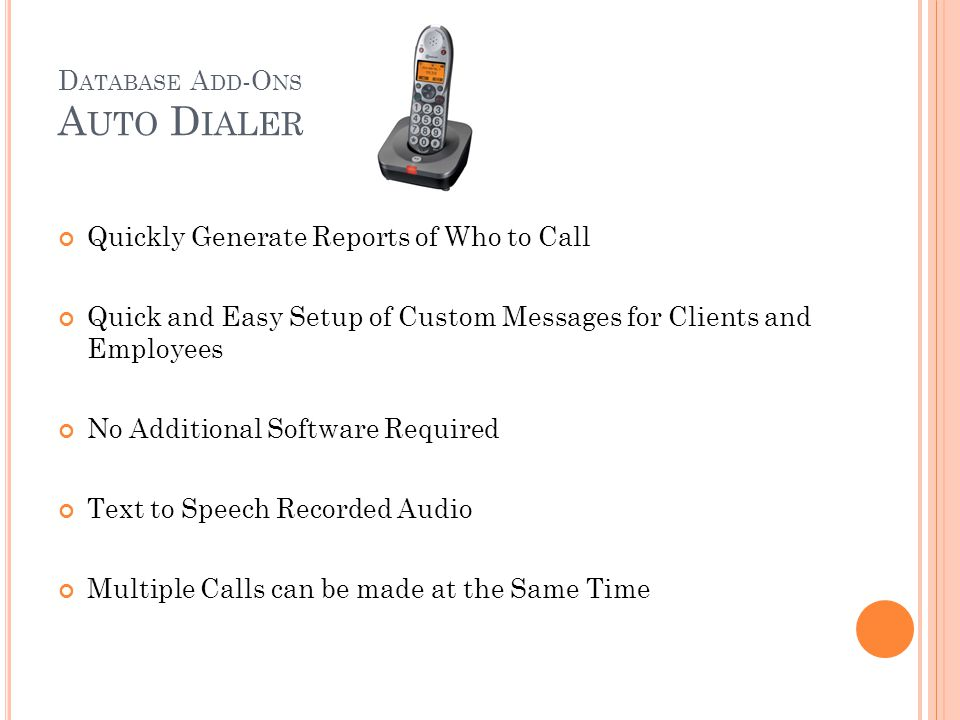 D ATABASE A DD -O NS A UTO D IALER Gives your agency a useful tool to contact groups of people to relay important messages Using information already present in your agency's database, Auto Dialer can pull client, volunteer, and employee information to generate a call list to make sure your message is sent to the right people