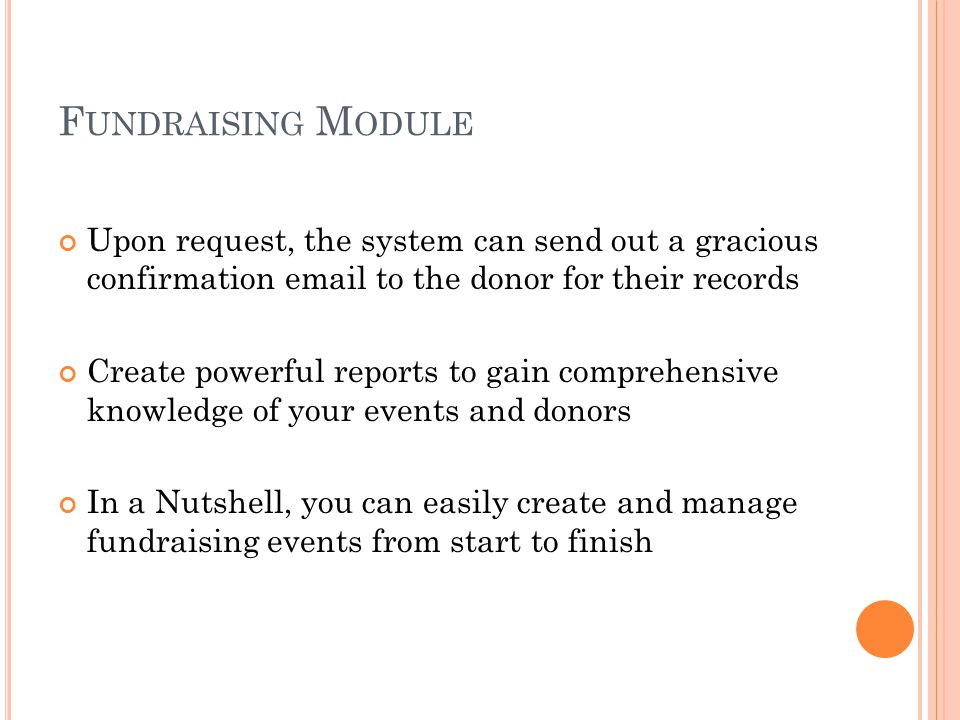 F UNDRAISING M ODULE Any staff member can easily create, manage, and track any number of fundraising events When a donation is made, the system will automatically manage your funding source allocation and progress towards your goal Funder profiles are automatically created for future use for your agency