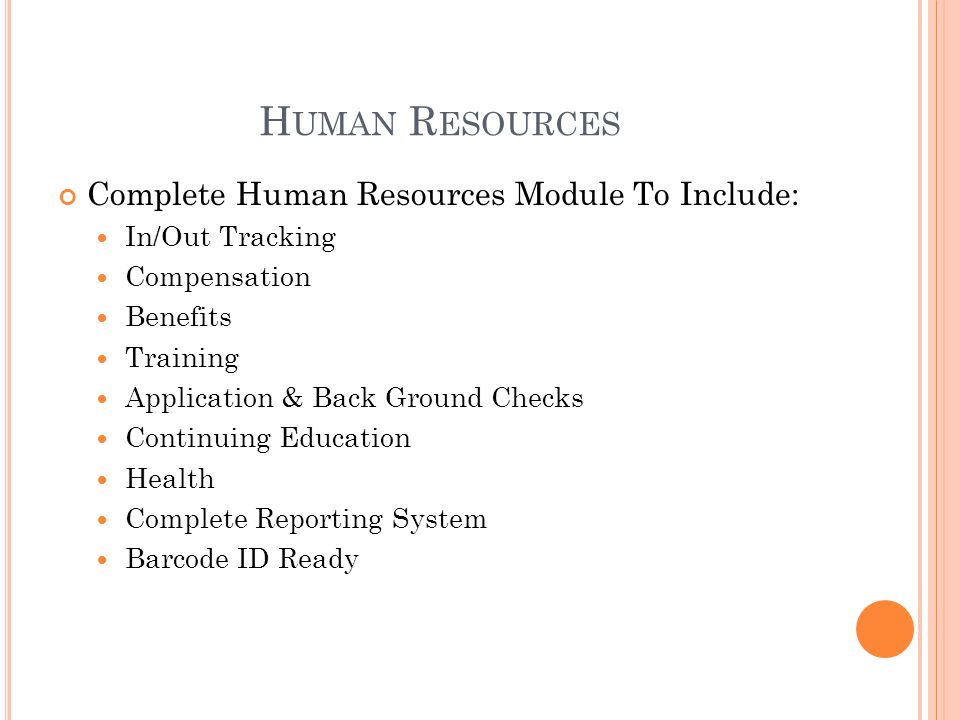H UMAN R ESOURCES Complete Human Resources Module To Include: In/Out Tracking Compensation Benefits Training Application & Back Ground Checks Continuing Education Health Complete Reporting System Barcode ID Ready