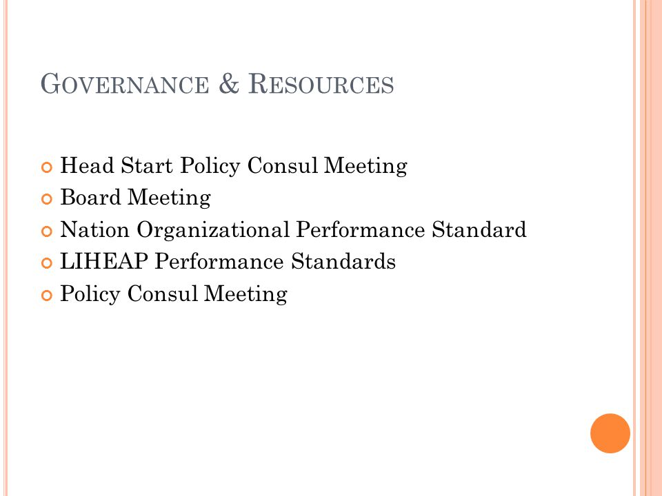 G OVERNANCE & R ESOURCES Head Start Policy Consul Meeting Board Meeting Nation Organizational Performance Standard LIHEAP Performance Standards Policy Consul Meeting