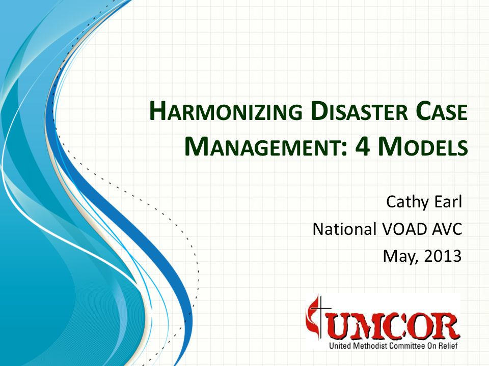 H ARMONIZING D ISASTER C ASE M ANAGEMENT : 4 M ODELS Cathy Earl National VOAD AVC May, 2013