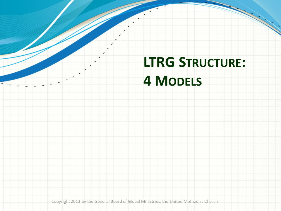 LTRG S TRUCTURE : 4 M ODELS Copyright 2013 by the General Board of Global Ministries, the United Methodist Church