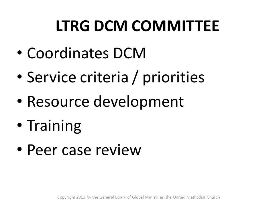 LTRG DCM COMMITTEE Coordinates DCM Service criteria / priorities Resource development Training Peer case review Copyright 2013 by the General Board of Global Ministries, the United Methodist Church