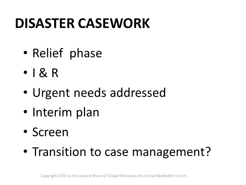 DISASTER CASEWORK Relief phase I & R Urgent needs addressed Interim plan Screen Transition to case management.