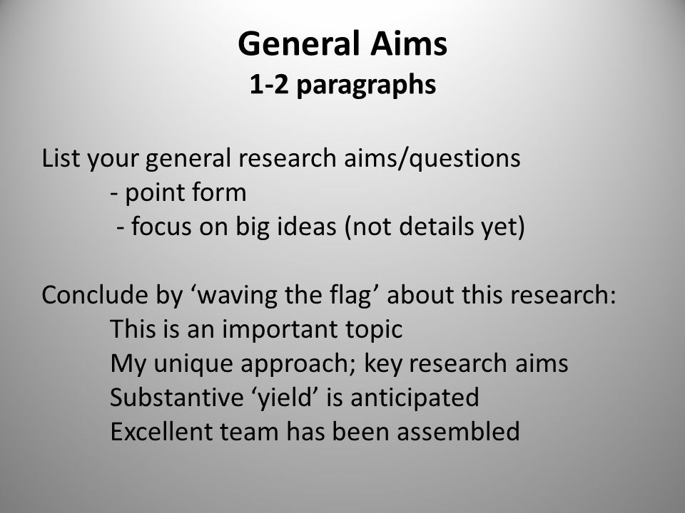 General Aims 1-2 paragraphs List your general research aims/questions - point form - focus on big ideas (not details yet) Conclude by 'waving the flag' about this research: This is an important topic My unique approach; key research aims Substantive 'yield' is anticipated Excellent team has been assembled