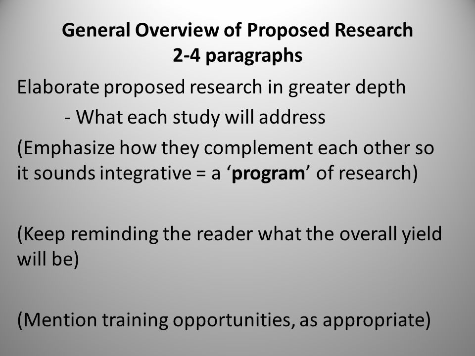 General Overview of Proposed Research 2-4 paragraphs Elaborate proposed research in greater depth - What each study will address (Emphasize how they complement each other so it sounds integrative = a 'program' of research) (Keep reminding the reader what the overall yield will be) (Mention training opportunities, as appropriate)