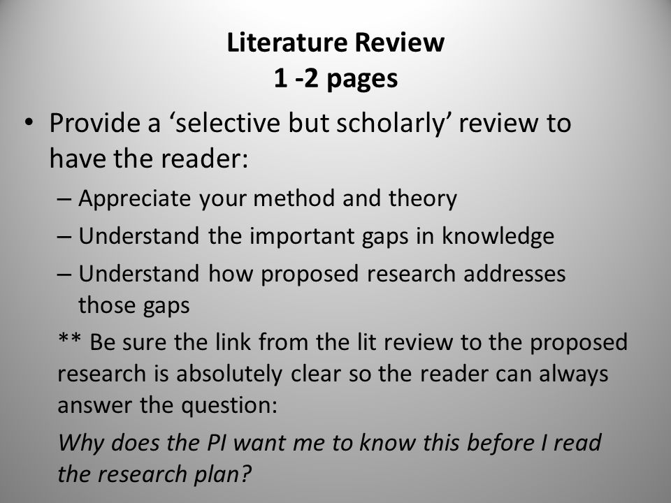 Literature Review 1 -2 pages Provide a 'selective but scholarly' review to have the reader: – Appreciate your method and theory – Understand the important gaps in knowledge – Understand how proposed research addresses those gaps ** Be sure the link from the lit review to the proposed research is absolutely clear so the reader can always answer the question: Why does the PI want me to know this before I read the research plan?