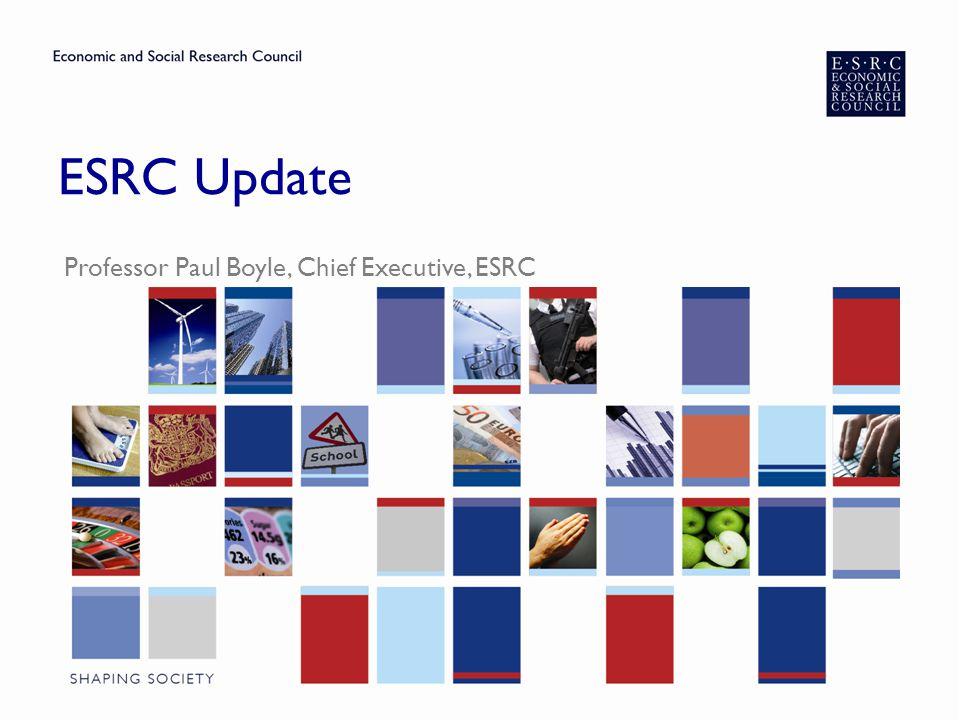 ESRC Update Professor Paul Boyle, Chief Executive, ESRC