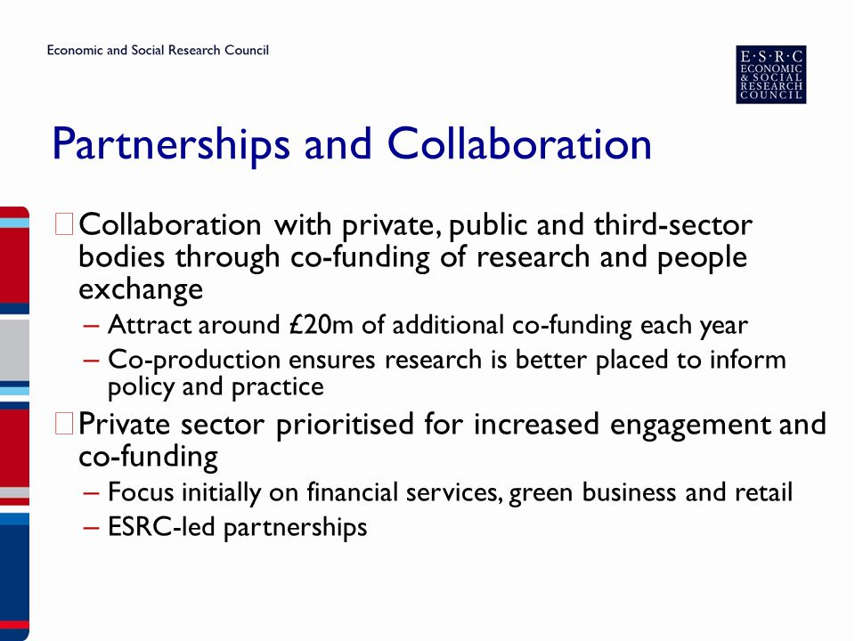 Partnerships and Collaboration ▶ Collaboration with private, public and third-sector bodies through co-funding of research and people exchange – Attract around £20m of additional co-funding each year – Co-production ensures research is better placed to inform policy and practice ▶ Private sector prioritised for increased engagement and co-funding – Focus initially on financial services, green business and retail – ESRC-led partnerships