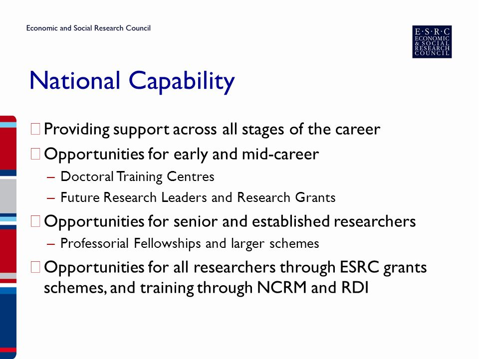 National Capability ▶ Providing support across all stages of the career ▶ Opportunities for early and mid-career – Doctoral Training Centres – Future Research Leaders and Research Grants ▶ Opportunities for senior and established researchers – Professorial Fellowships and larger schemes ▶ Opportunities for all researchers through ESRC grants schemes, and training through NCRM and RDI