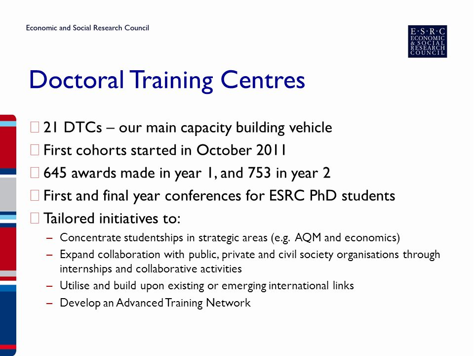 Doctoral Training Centres ▶ 21 DTCs – our main capacity building vehicle ▶ First cohorts started in October 2011 ▶ 645 awards made in year 1, and 753