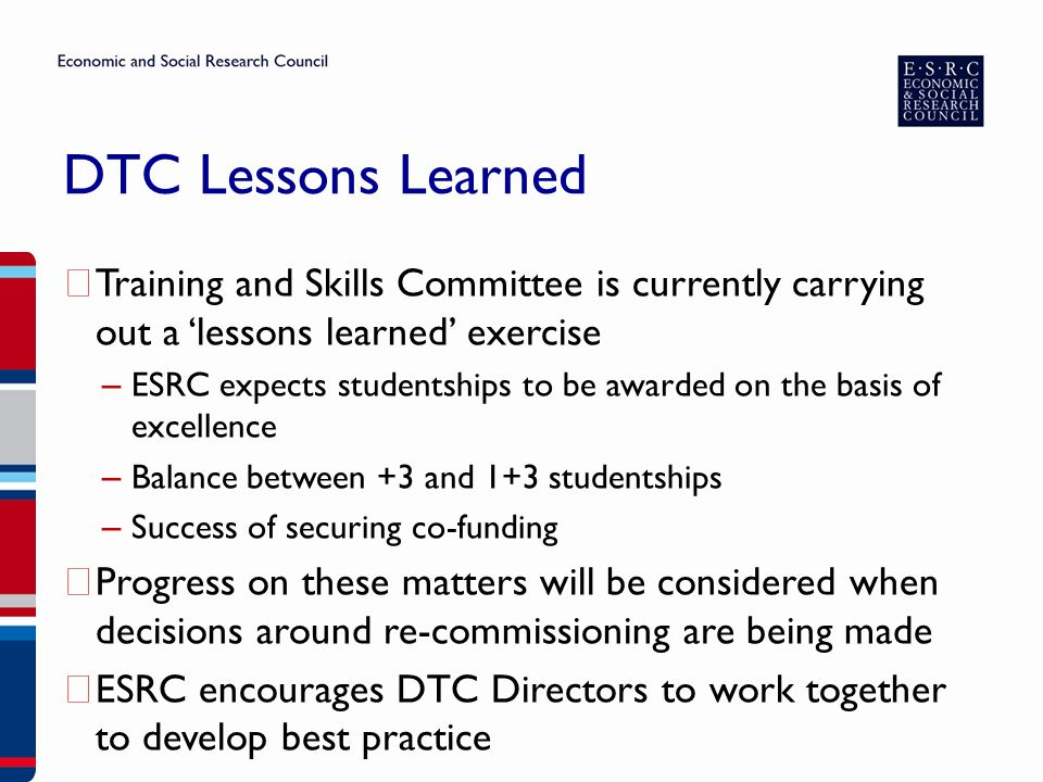 DTC Lessons Learned ▶ Training and Skills Committee is currently carrying out a 'lessons learned' exercise – ESRC expects studentships to be awarded on the basis of excellence – Balance between +3 and 1+3 studentships – Success of securing co-funding ▶ Progress on these matters will be considered when decisions around re-commissioning are being made ▶ ESRC encourages DTC Directors to work together to develop best practice