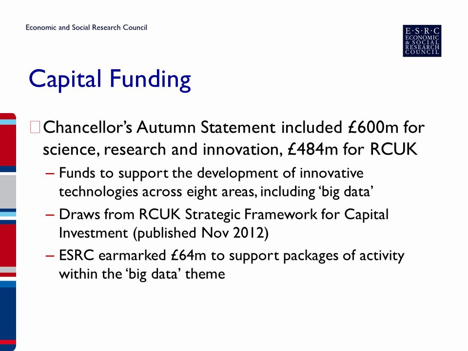 Capital Funding ▶ Chancellor's Autumn Statement included £600m for science, research and innovation, £484m for RCUK – Funds to support the development of innovative technologies across eight areas, including 'big data' – Draws from RCUK Strategic Framework for Capital Investment (published Nov 2012) – ESRC earmarked £64m to support packages of activity within the 'big data' theme