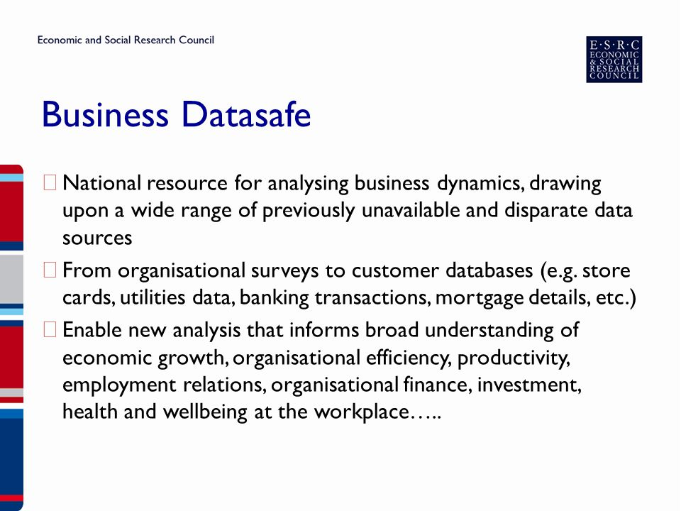 Business Datasafe ▶ National resource for analysing business dynamics, drawing upon a wide range of previously unavailable and disparate data sources ▶ From organisational surveys to customer databases (e.g.